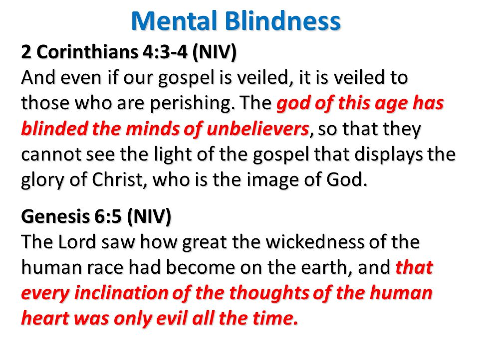 Mental Blindness 2 Corinthians 4:3-4 (NIV) And even if our gospel is veiled, it is veiled to those who are perishing. The god of this age has blinded