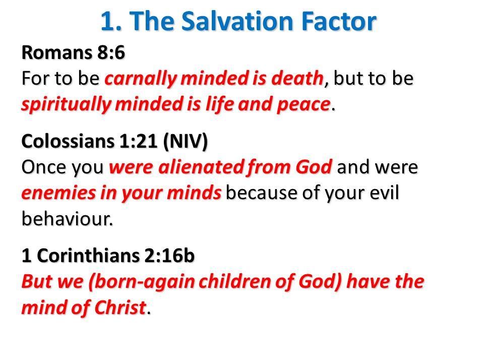 1. The Salvation Factor Romans 8:6 For to be carnally minded is death, but to be spiritually minded is life and peace. Colossians 1:21 (NIV) Once you