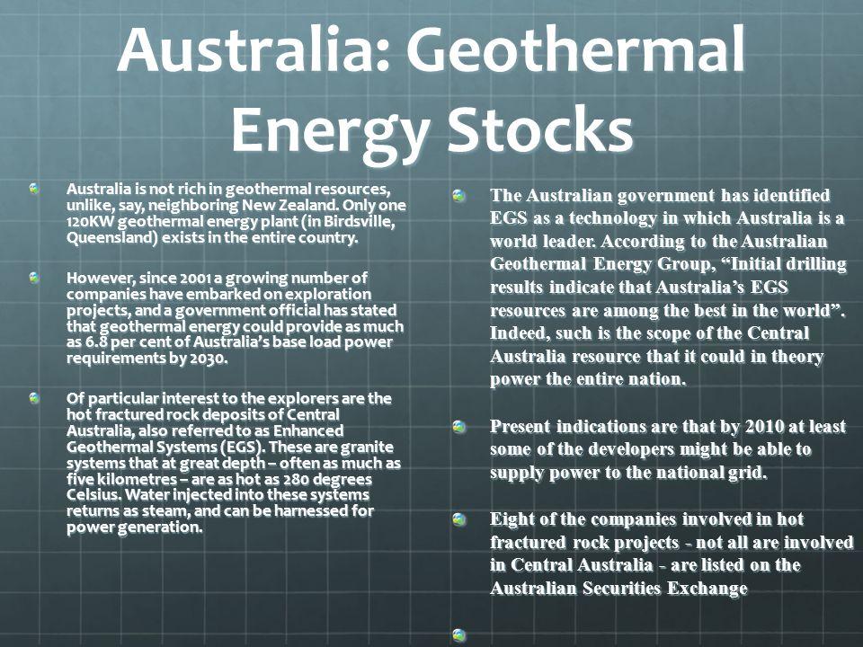 Australia: Geothermal Energy Stocks Australia is not rich in geothermal resources, unlike, say, neighboring New Zealand. Only one 120KW geothermal ene