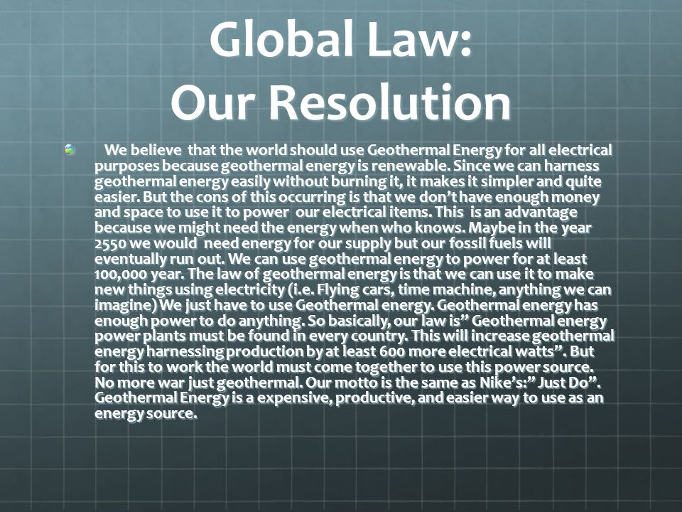 Global Law: Our Resolution We believe that the world should use Geothermal Energy for all electrical purposes because geothermal energy is renewable.