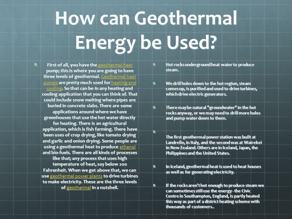 How can Geothermal Energy be Used? First of all, you have the geothermal heat pump; this is where you are going to have three levels of geothermal. Ge