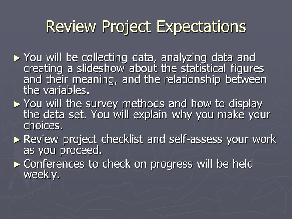 Review Project Expectations You will be collecting data, analyzing data and creating a slideshow about the statistical figures and their meaning, and the relationship between the variables.