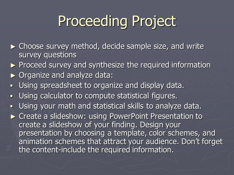Proceeding Project Choose survey method, decide sample size, and write survey questions Choose survey method, decide sample size, and write survey questions Proceed survey and synthesize the required information Proceed survey and synthesize the required information Organize and analyze data: Organize and analyze data: Using spreadsheet to organize and display data.