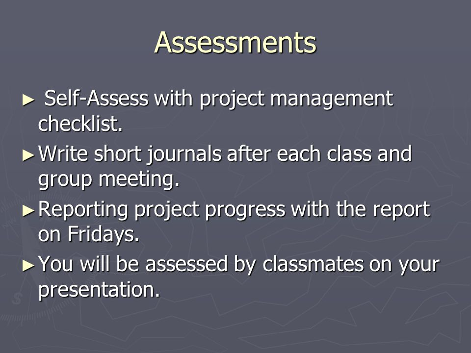 Assessments Self-Assess with project management checklist. Self-Assess with project management checklist. Write short journals after each class and gr
