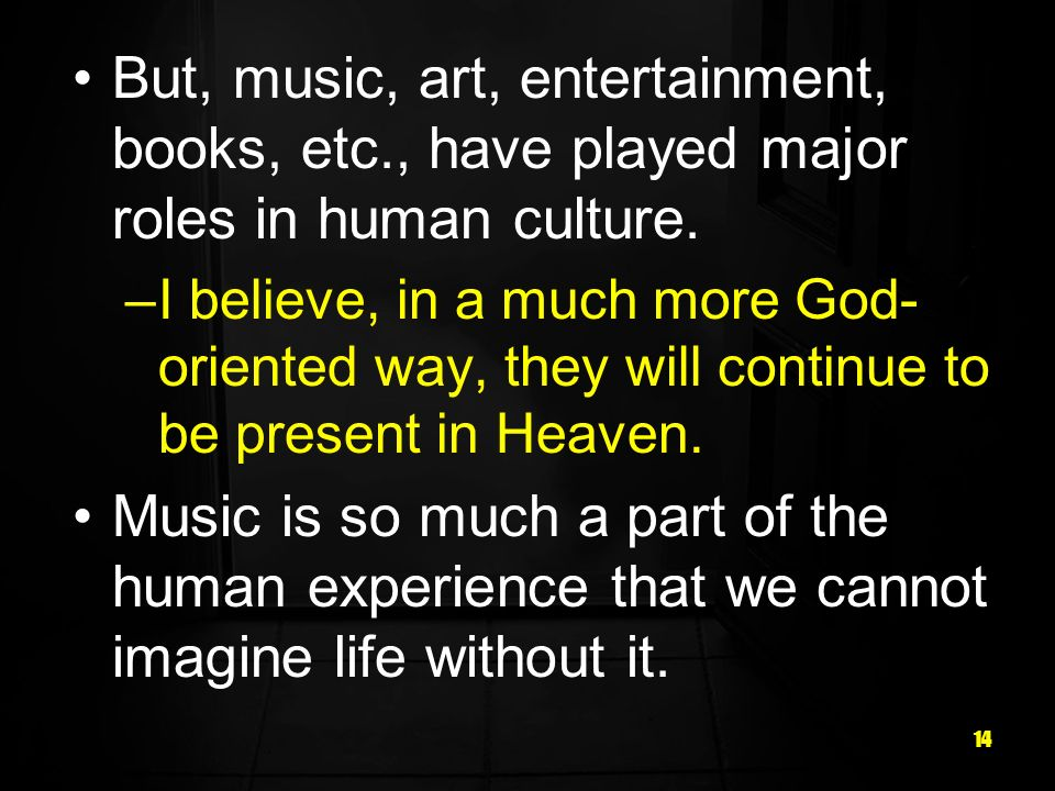 14 But, music, art, entertainment, books, etc., have played major roles in human culture.