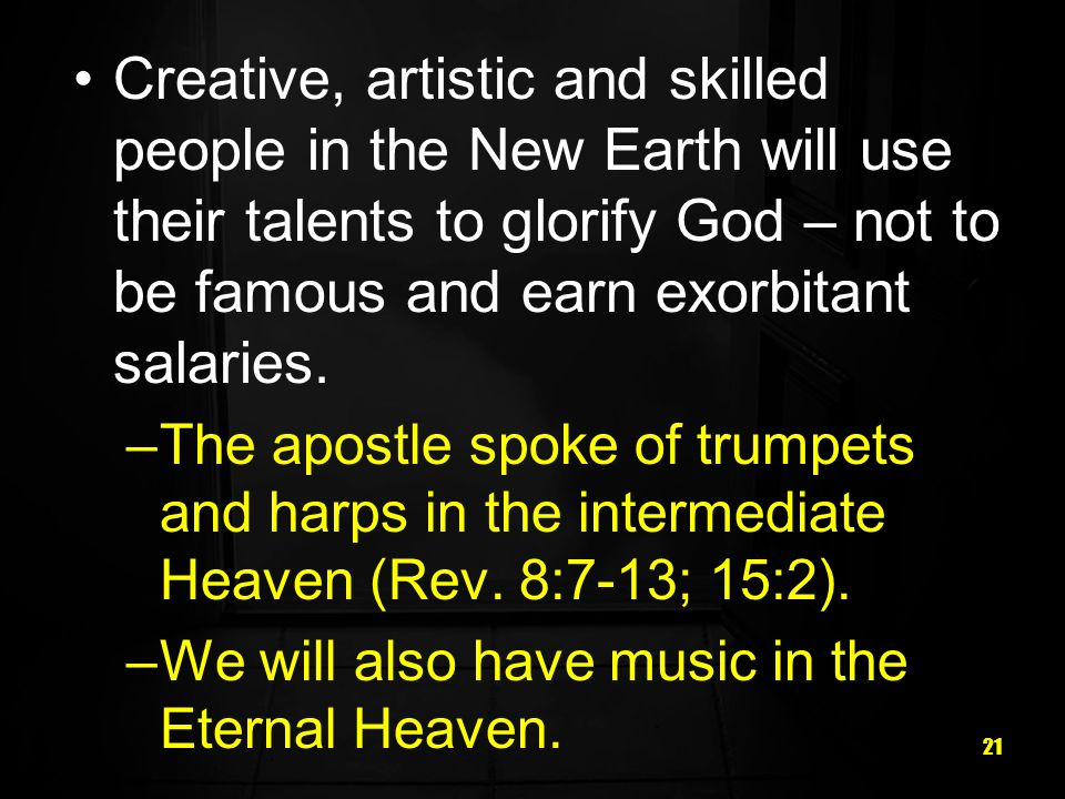 21 Creative, artistic and skilled people in the New Earth will use their talents to glorify God – not to be famous and earn exorbitant salaries.