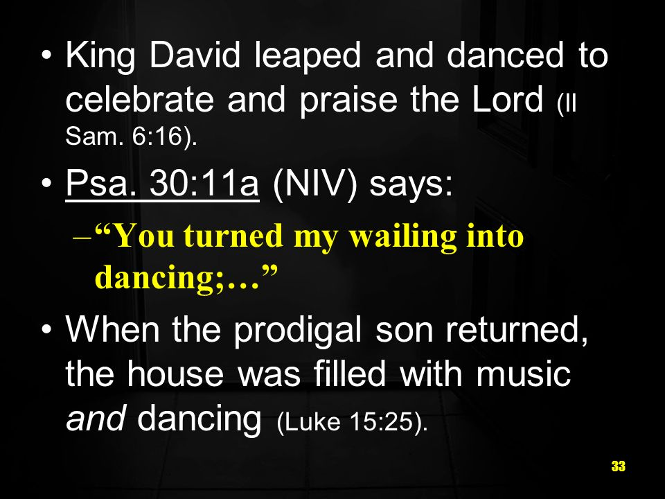 33 King David leaped and danced to celebrate and praise the Lord (II Sam.