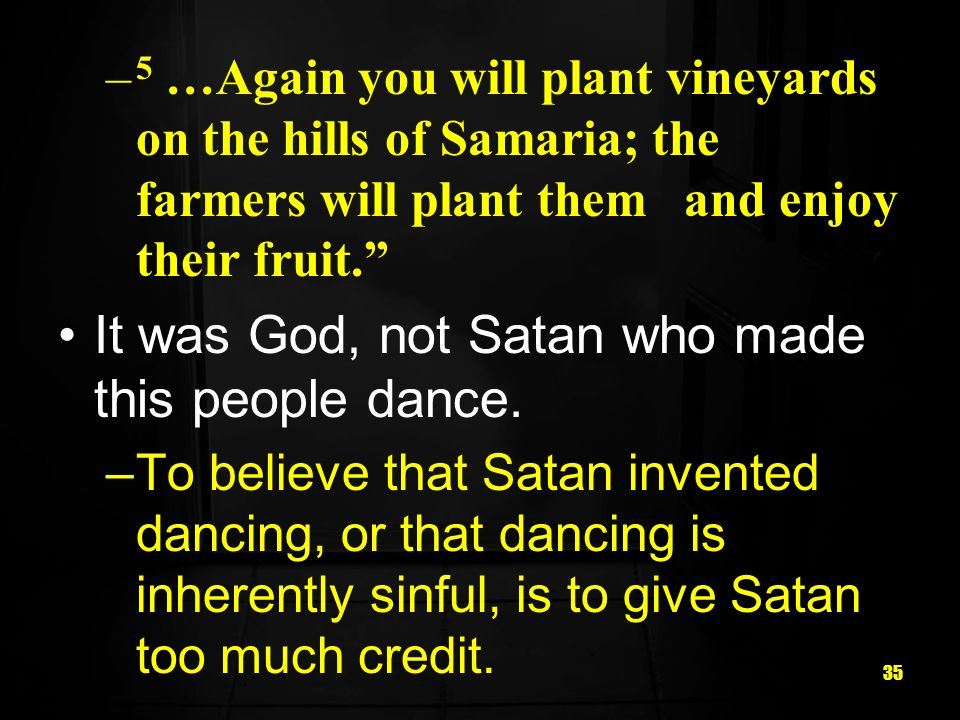 35 – 5 …Again you will plant vineyards on the hills of Samaria; the farmers will plant them and enjoy their fruit.