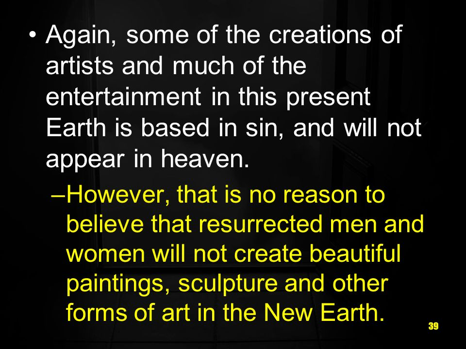 39 Again, some of the creations of artists and much of the entertainment in this present Earth is based in sin, and will not appear in heaven.