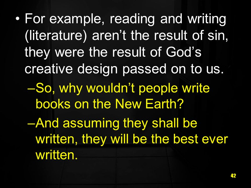 42 For example, reading and writing (literature) arent the result of sin, they were the result of Gods creative design passed on to us.