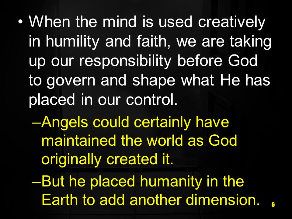 6 When the mind is used creatively in humility and faith, we are taking up our responsibility before God to govern and shape what He has placed in our control.