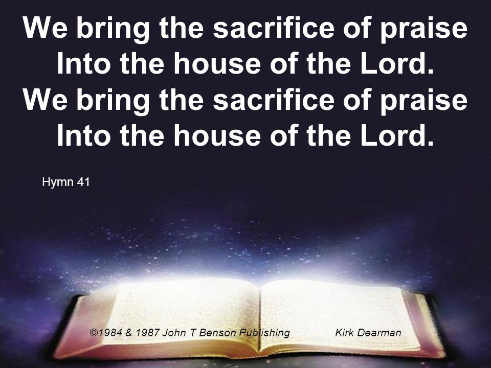 We bring the sacrifice of praise Into the house of the Lord. ©1984 & 1987 John T Benson PublishingKirk Dearman Hymn 41