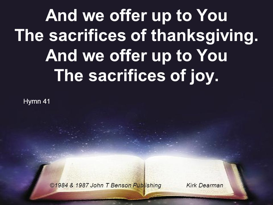 And we offer up to You The sacrifices of thanksgiving. And we offer up to You The sacrifices of joy. ©1984 & 1987 John T Benson PublishingKirk Dearman