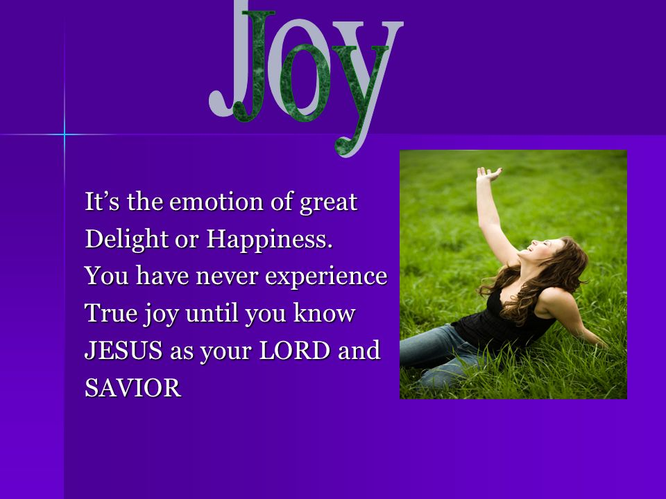 Its the emotion of great Delight or Happiness. You have never experience True joy until you know JESUS as your LORD and SAVIOR