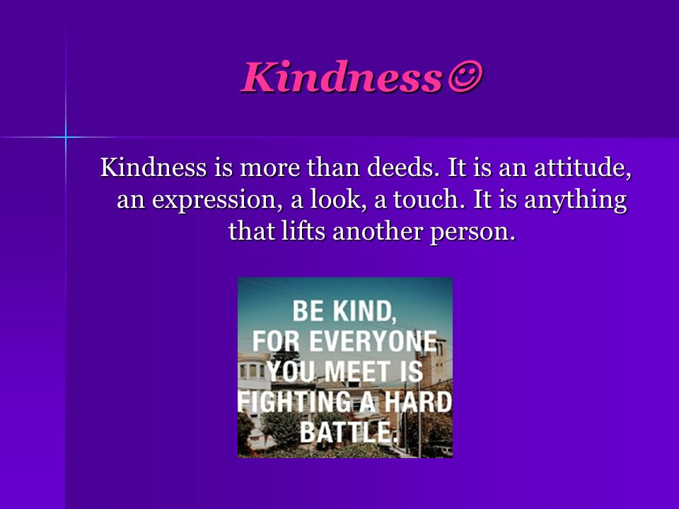 Kindness Kindness Kindness is more than deeds. It is an attitude, an expression, a look, a touch. It is anything that lifts another person. Kindness i