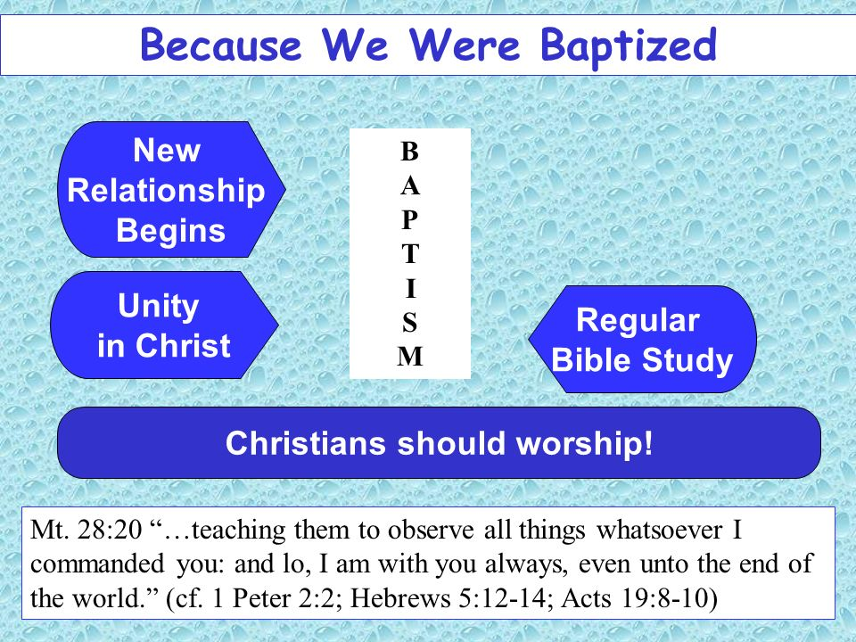 Because We Were Baptized Christians should worship! Mt. 28:20 …teaching them to observe all things whatsoever I commanded you: and lo, I am with you a