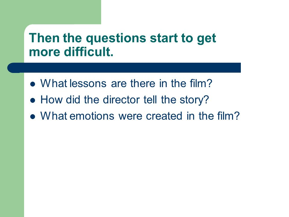 Then the questions start to get more difficult. What lessons are there in the film? How did the director tell the story? What emotions were created in