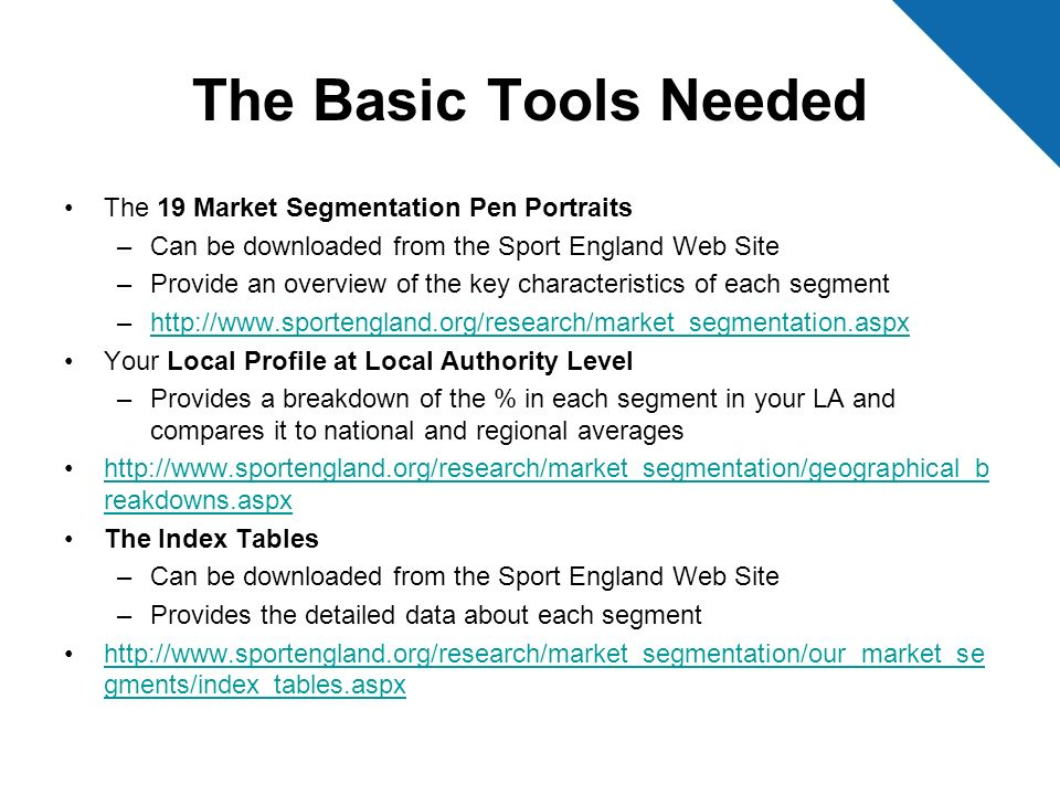 Training Resources The Sport Industry Research Centre at SHU has developed a number of training videos to support the use of the Active People Diagnostic and Market Segmentation data These can be found on the Sport England Website http://www.sportengland.org/support__advice/local_gove rnment/apd_training.aspx http://www.sportengland.org/support__advice/local_gove rnment/apd_training.aspx Modules 5 provides an introduction to Market Segmentation and Module 6 takes you through the techniques used in the Southend Case Study