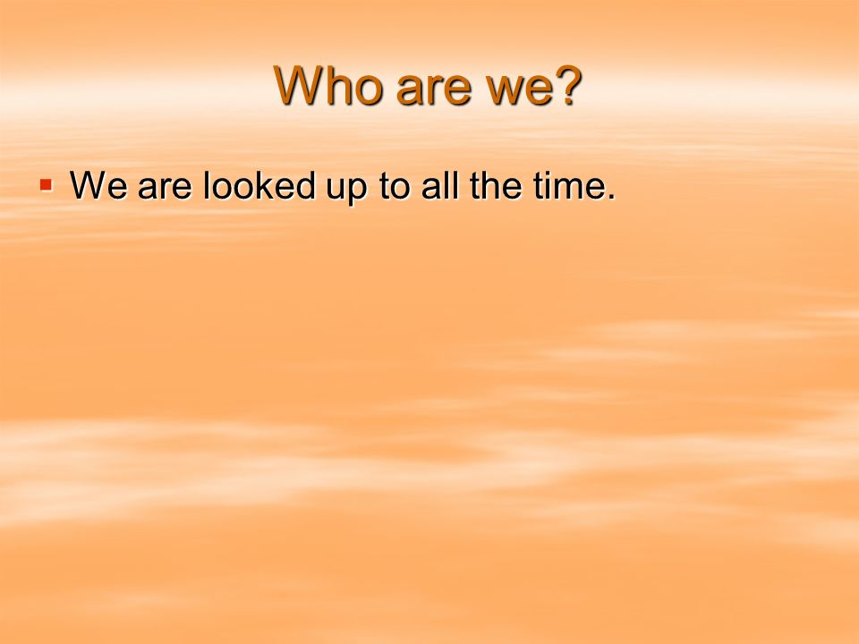 Who are we We are looked up to all the time. We are looked up to all the time.