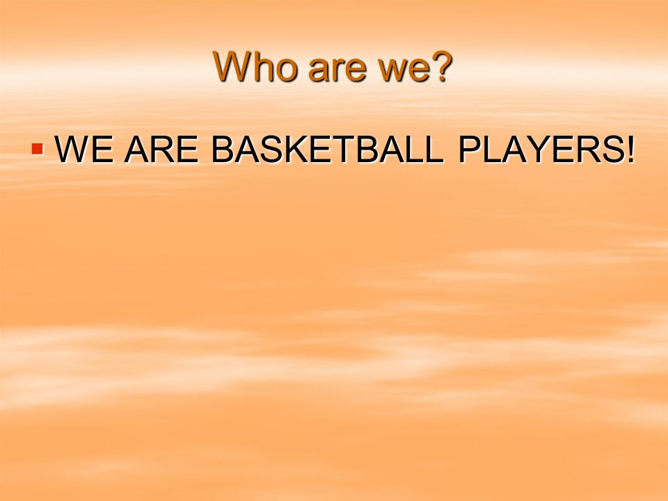 Who are we WE ARE BASKETBALL PLAYERS! WE ARE BASKETBALL PLAYERS!