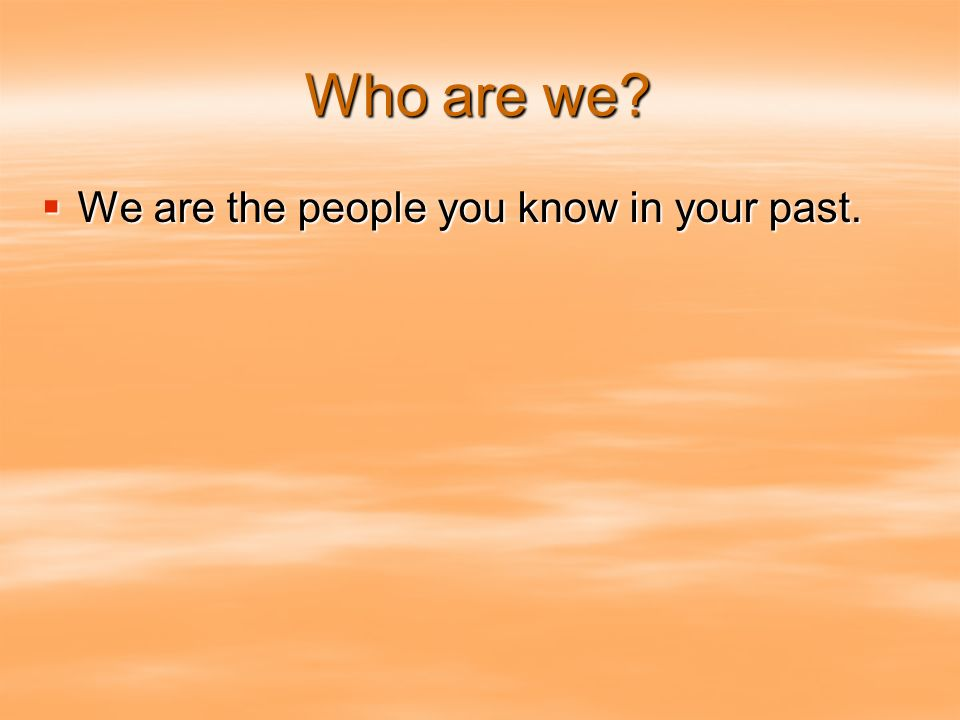 Who are we We are the people you know in your past. We are the people you know in your past.