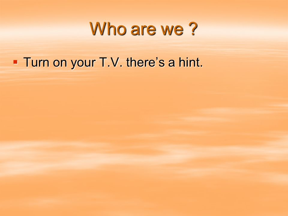 Who are we ? Turn on your T.V. theres a hint. Turn on your T.V. theres a hint.