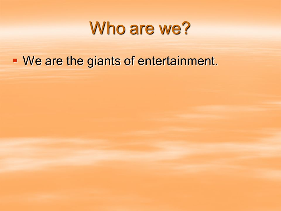 Who are we? We are the giants of entertainment. We are the giants of entertainment.