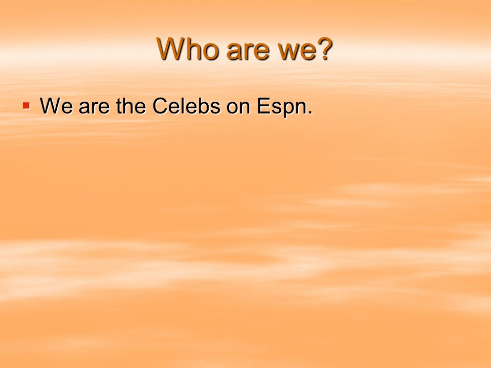 Who are we? We are the Celebs on Espn. We are the Celebs on Espn.