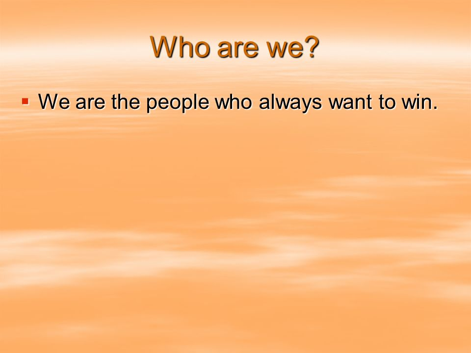 Who are we? We are the people who always want to win. We are the people who always want to win.