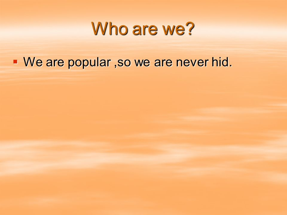Who are we? We are popular,so we are never hid. We are popular,so we are never hid.