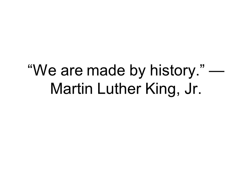 We are made by history. Martin Luther King, Jr.