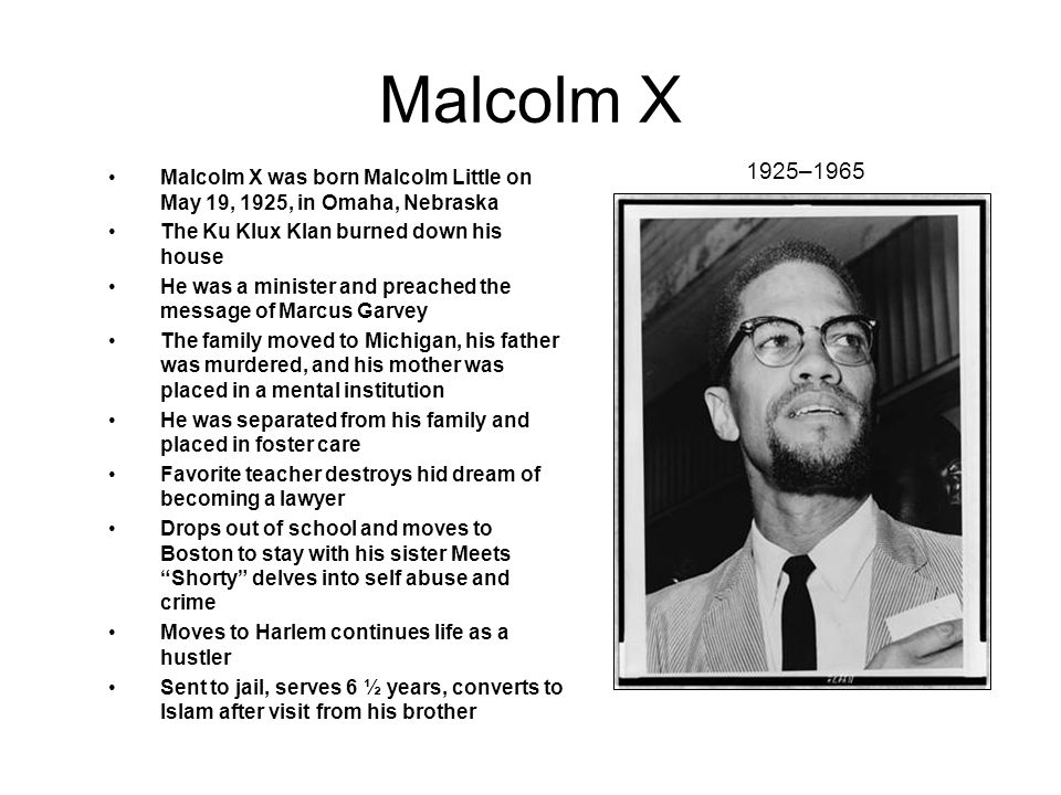 Malcolm X Malcolm X was born Malcolm Little on May 19, 1925, in Omaha, Nebraska The Ku Klux Klan burned down his house He was a minister and preached