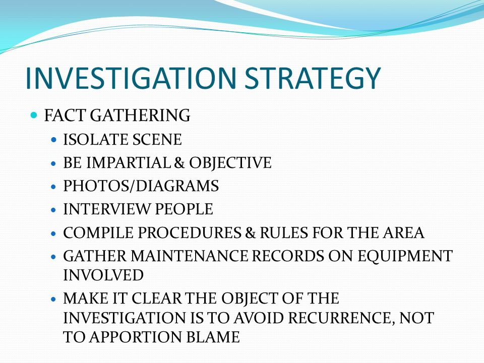 INVESTIGATION STRATEGY GATHER INFORMATION & ESTABLISH FACTS ISOLATE ESSENTIAL CONTRIBUTING FACTORS DETERMINE CORRECTIVE ACTIONS IMPLEMENT CORRECTIVE A