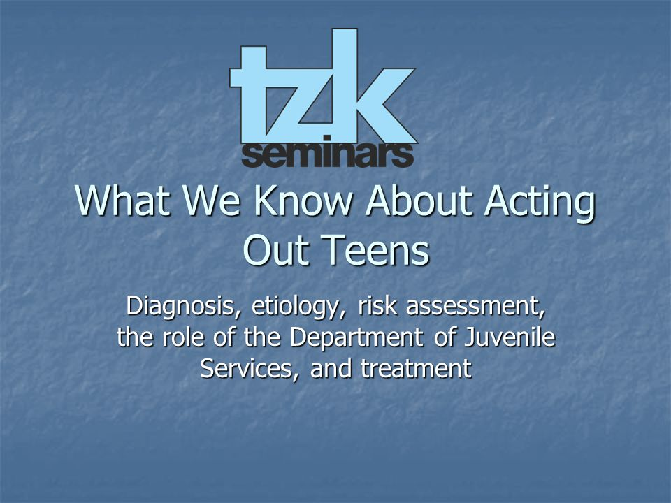 What We Know About Acting Out Teens Diagnosis, etiology, risk assessment, the role of the Department of Juvenile Services, and treatment
