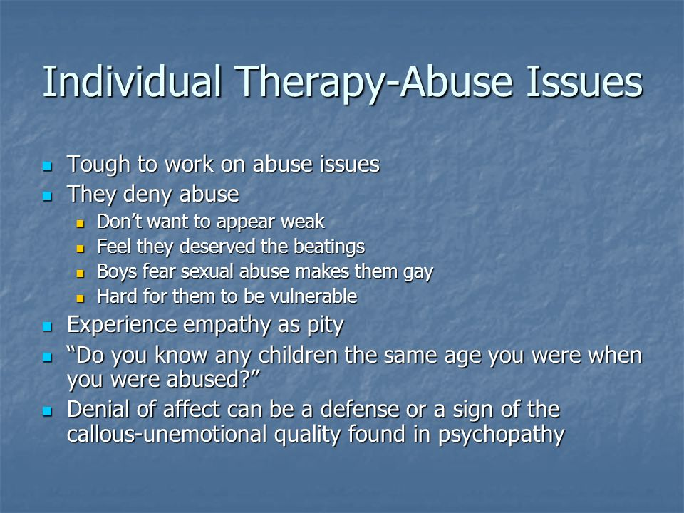 Individual Therapy-Abuse Issues Tough to work on abuse issues Tough to work on abuse issues They deny abuse They deny abuse Dont want to appear weak D