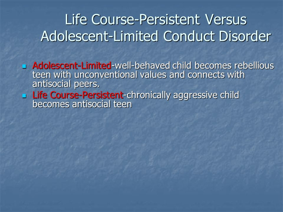 Life Course-Persistent Versus Adolescent-Limited Conduct Disorder Adolescent-Limited-well-behaved child becomes rebellious teen with unconventional va
