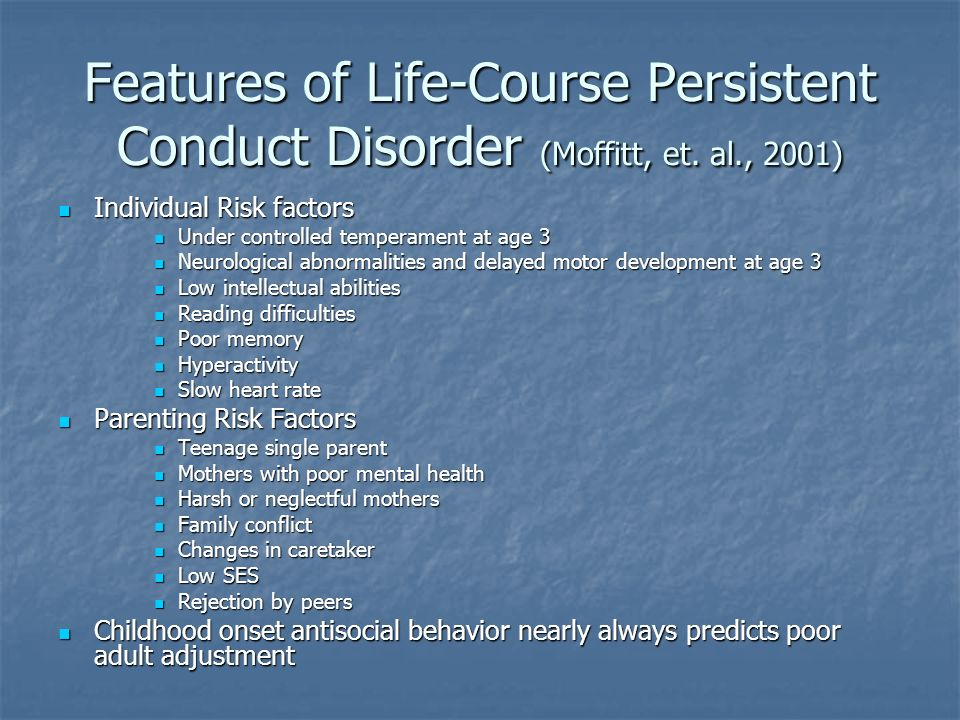 Features of Life-Course Persistent Conduct Disorder (Moffitt, et. al., 2001) Individual Risk factors Individual Risk factors Under controlled temperam