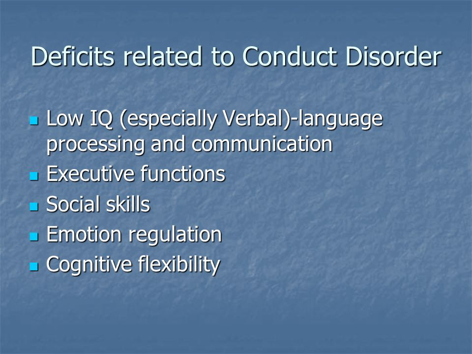 Deficits related to Conduct Disorder Low IQ (especially Verbal)-language processing and communication Low IQ (especially Verbal)-language processing a