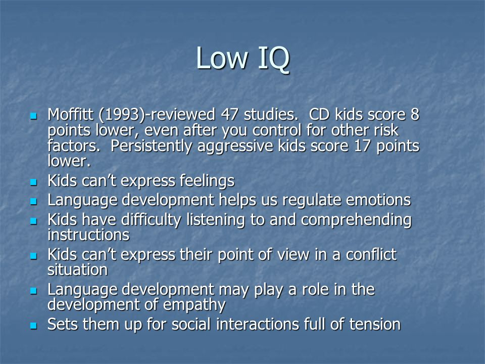 Low IQ Moffitt (1993)-reviewed 47 studies. CD kids score 8 points lower, even after you control for other risk factors. Persistently aggressive kids s