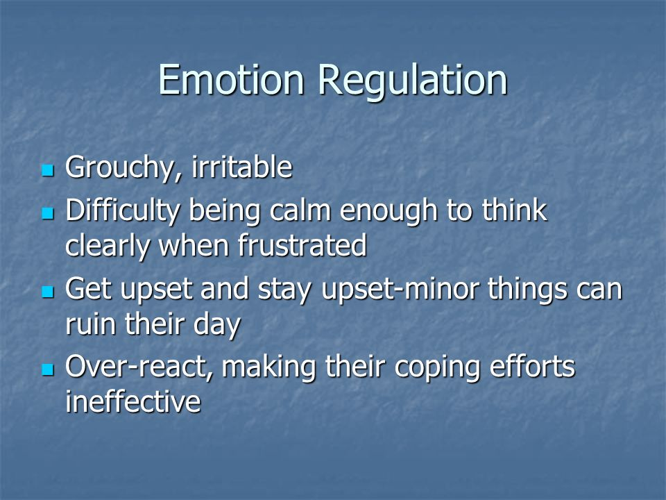 Emotion Regulation Grouchy, irritable Grouchy, irritable Difficulty being calm enough to think clearly when frustrated Difficulty being calm enough to