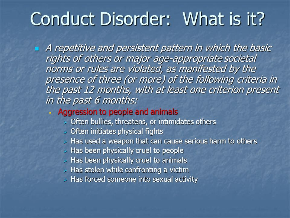 Conduct Disorder: What is it? A repetitive and persistent pattern in which the basic rights of others or major age-appropriate societal norms or rules