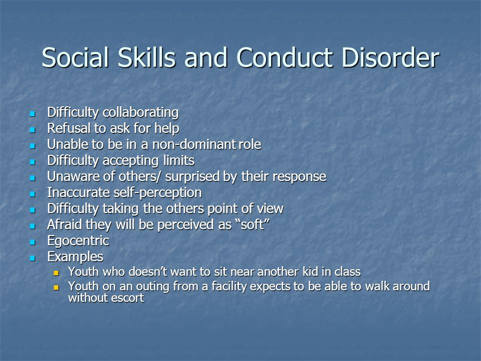 Social Skills and Conduct Disorder Difficulty collaborating Difficulty collaborating Refusal to ask for help Refusal to ask for help Unable to be in a