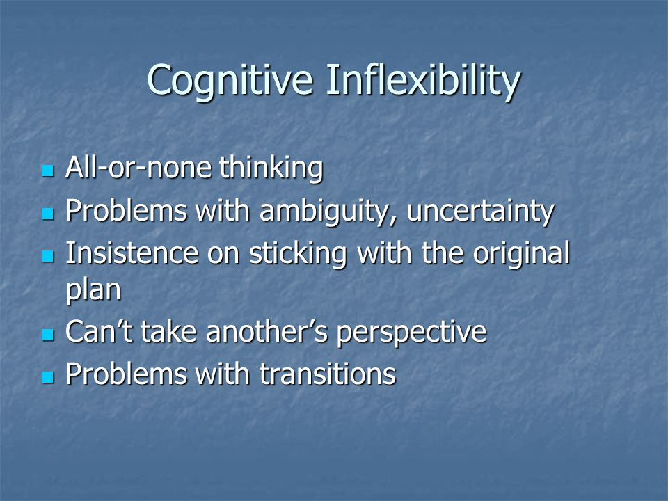 Cognitive Inflexibility All-or-none thinking All-or-none thinking Problems with ambiguity, uncertainty Problems with ambiguity, uncertainty Insistence