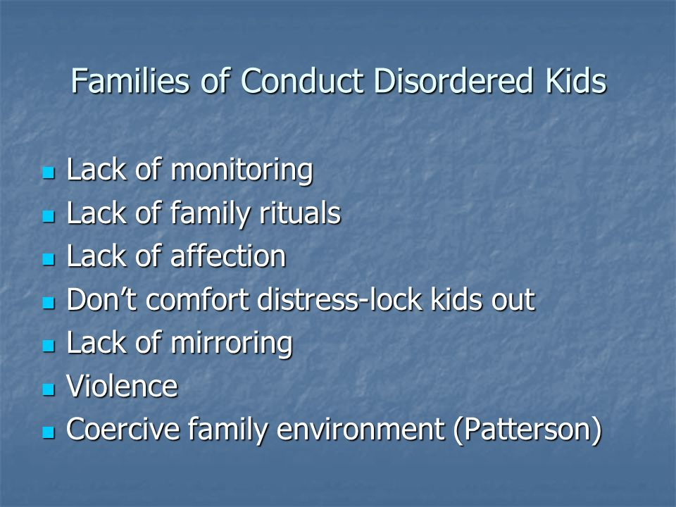 Families of Conduct Disordered Kids Lack of monitoring Lack of monitoring Lack of family rituals Lack of family rituals Lack of affection Lack of affe