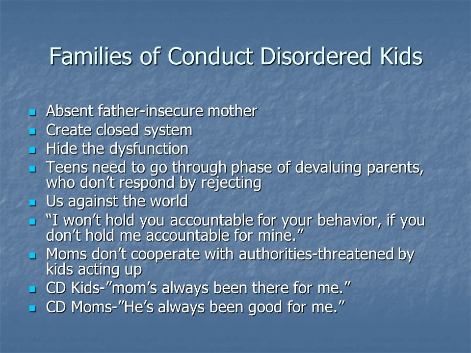 Families of Conduct Disordered Kids Absent father-insecure mother Absent father-insecure mother Create closed system Create closed system Hide the dys