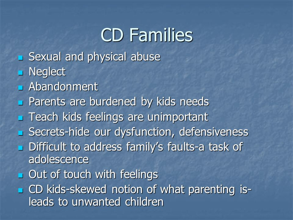 CD Families Sexual and physical abuse Sexual and physical abuse Neglect Neglect Abandonment Abandonment Parents are burdened by kids needs Parents are