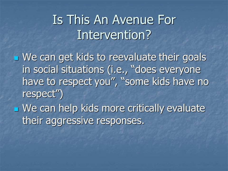 Is This An Avenue For Intervention? We can get kids to reevaluate their goals in social situations (i.e., does everyone have to respect you, some kids