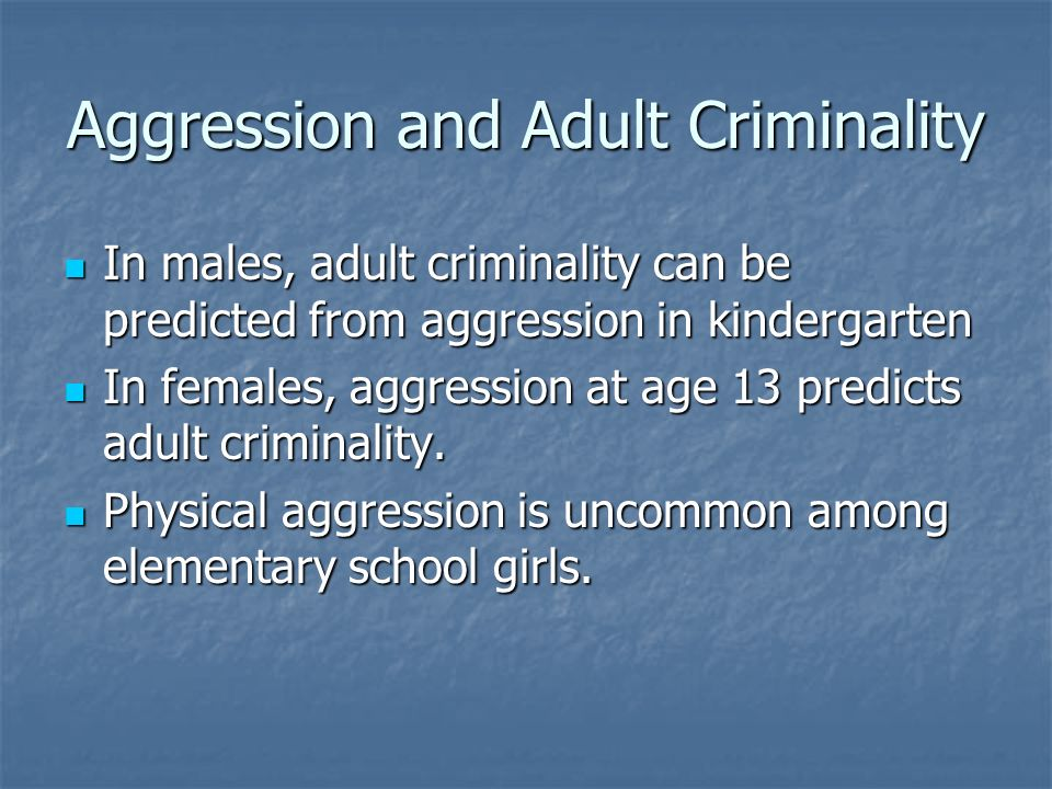 Aggression and Adult Criminality In males, adult criminality can be predicted from aggression in kindergarten In males, adult criminality can be predi