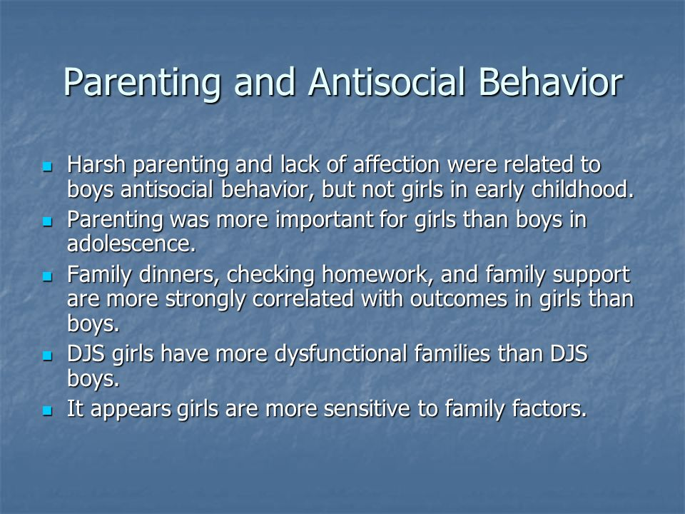 Parenting and Antisocial Behavior Harsh parenting and lack of affection were related to boys antisocial behavior, but not girls in early childhood. Ha