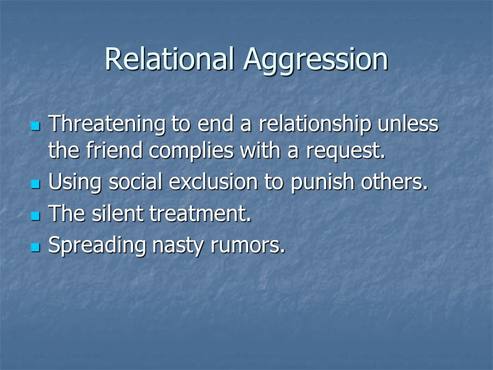Relational Aggression Threatening to end a relationship unless the friend complies with a request. Threatening to end a relationship unless the friend